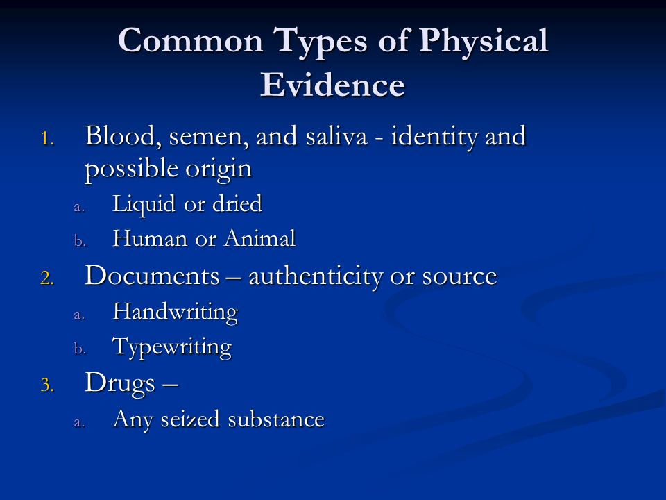 Common Types of Physical Evidence 1. Blood, semen, and saliva - identity and possible origin a. Liquid or dried b. Human or Animal 2. Documents – auth