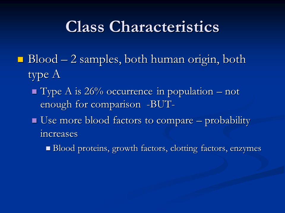 Class Characteristics Blood – 2 samples, both human origin, both type A Blood – 2 samples, both human origin, both type A Type A is 26% occurrence in