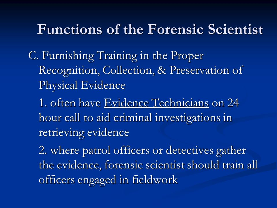 Functions of the Forensic Scientist C. Furnishing Training in the Proper Recognition, Collection, & Preservation of Physical Evidence 1. often have Ev