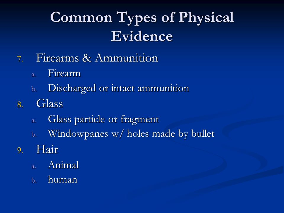 Common Types of Physical Evidence 7. Firearms & Ammunition a. Firearm b. Discharged or intact ammunition 8. Glass a. Glass particle or fragment b. Win