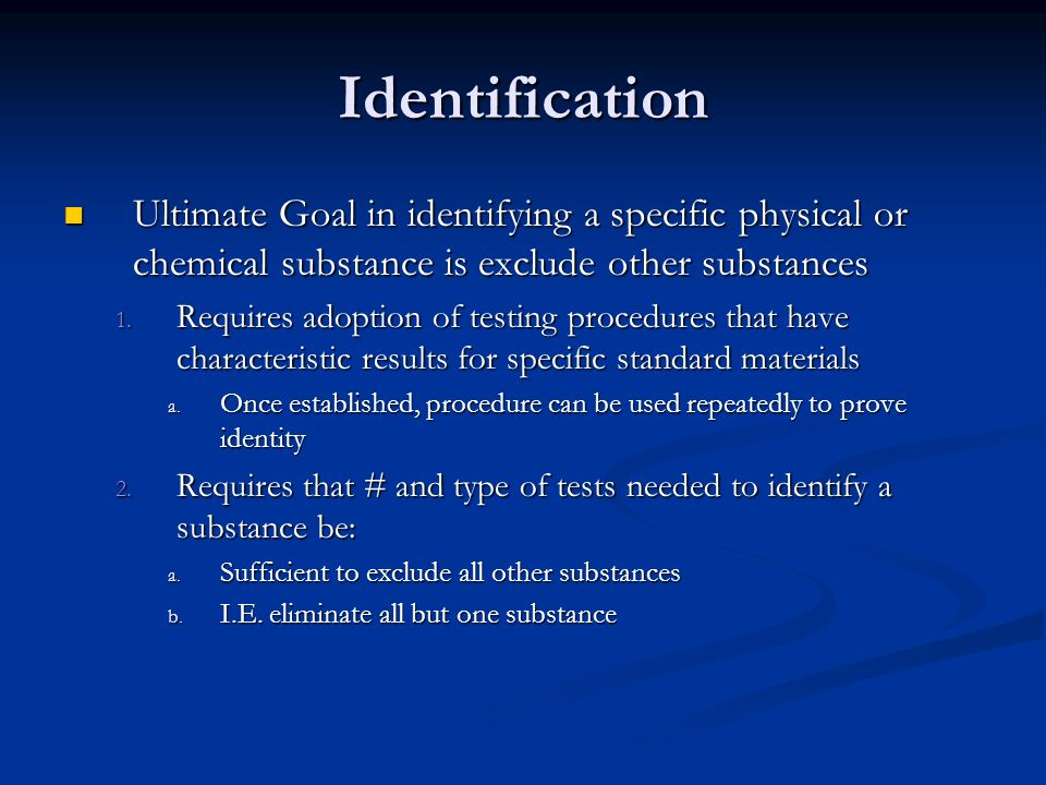 Identification Ultimate Goal in identifying a specific physical or chemical substance is exclude other substances Ultimate Goal in identifying a speci