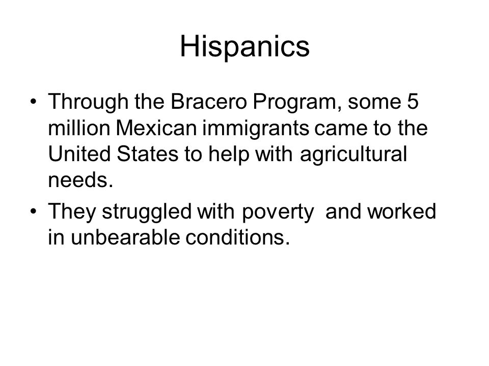 Hispanics Through the Bracero Program, some 5 million Mexican immigrants came to the United States to help with agricultural needs. They struggled wit