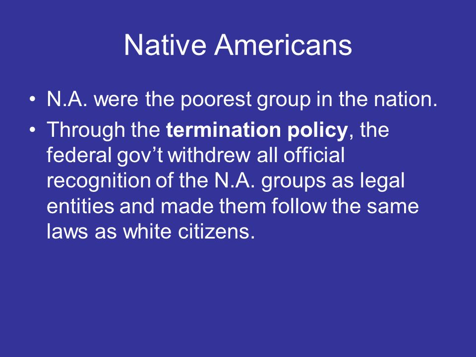 Native Americans N.A. were the poorest group in the nation. Through the termination policy, the federal govt withdrew all official recognition of the
