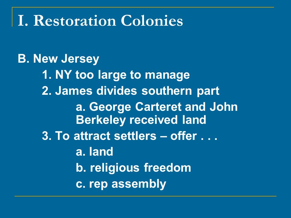 I. Restoration Colonies B. New Jersey 1. NY too large to manage 2. James divides southern part a. George Carteret and John Berkeley received land 3. T