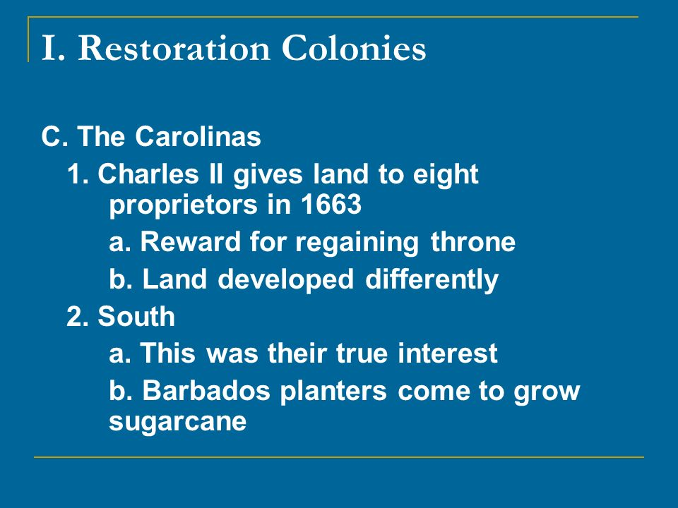 I. Restoration Colonies C. The Carolinas 1. Charles II gives land to eight proprietors in 1663 a. Reward for regaining throne b. Land developed differ