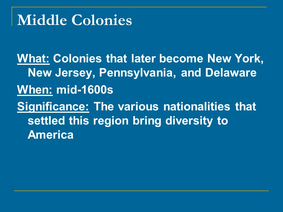 Middle Colonies What: Colonies that later become New York, New Jersey, Pennsylvania, and Delaware When: mid-1600s Significance: The various nationalit