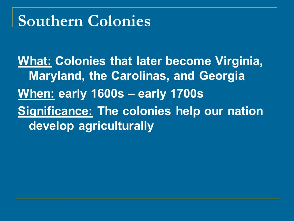 Southern Colonies What: Colonies that later become Virginia, Maryland, the Carolinas, and Georgia When: early 1600s – early 1700s Significance: The co