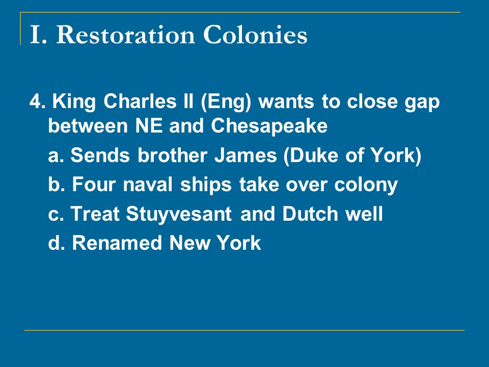 I. Restoration Colonies 4. King Charles II (Eng) wants to close gap between NE and Chesapeake a. Sends brother James (Duke of York) b. Four naval ship