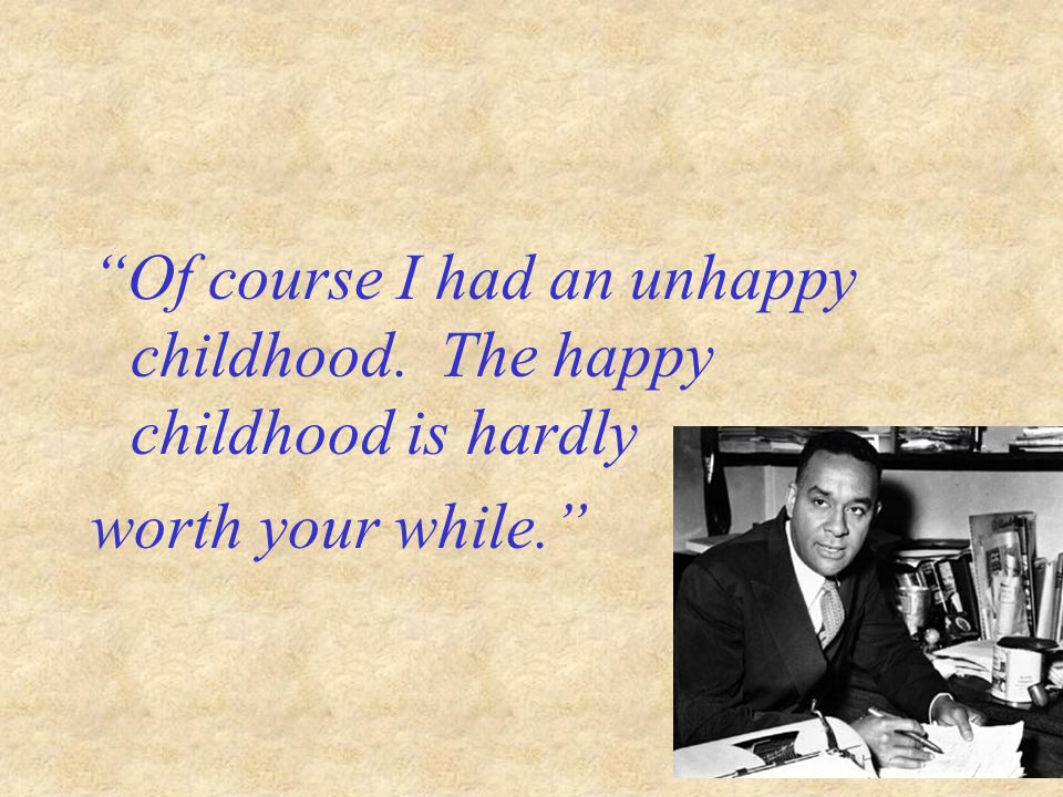 Of course I had an unhappy childhood. The happy childhood is hardly worth your while.