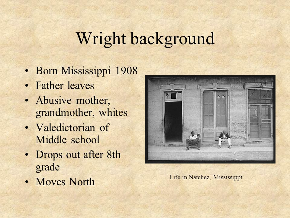 Wright background Born Mississippi 1908 Father leaves Abusive mother, grandmother, whites Valedictorian of Middle school Drops out after 8th grade Moves North Life in Natchez, Mississippi