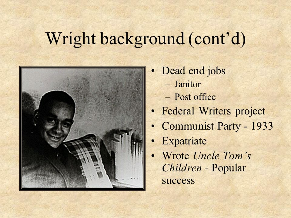 Wright background (contd) Dead end jobs –Janitor –Post office Federal Writers project Communist Party - 1933 Expatriate Wrote Uncle Toms Children - Po