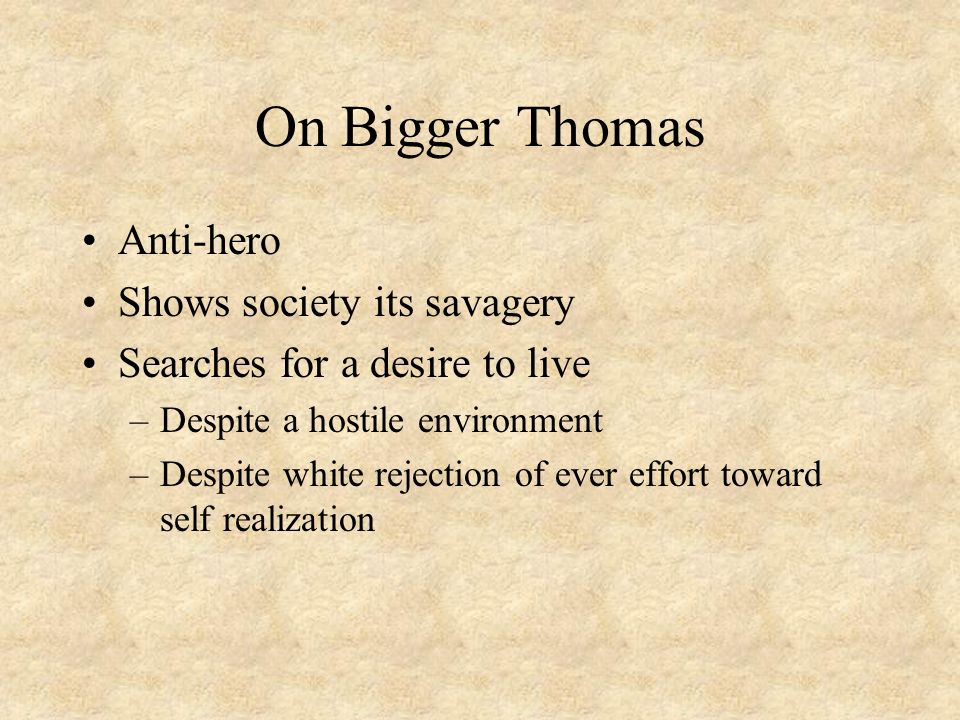 On Bigger Thomas Anti-hero Shows society its savagery Searches for a desire to live –Despite a hostile environment –Despite white rejection of ever effort toward self realization