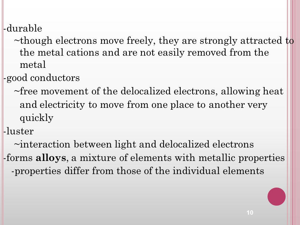 -durable ~though electrons move freely, they are strongly attracted to the metal cations and are not easily removed from the metal - good conductors ~