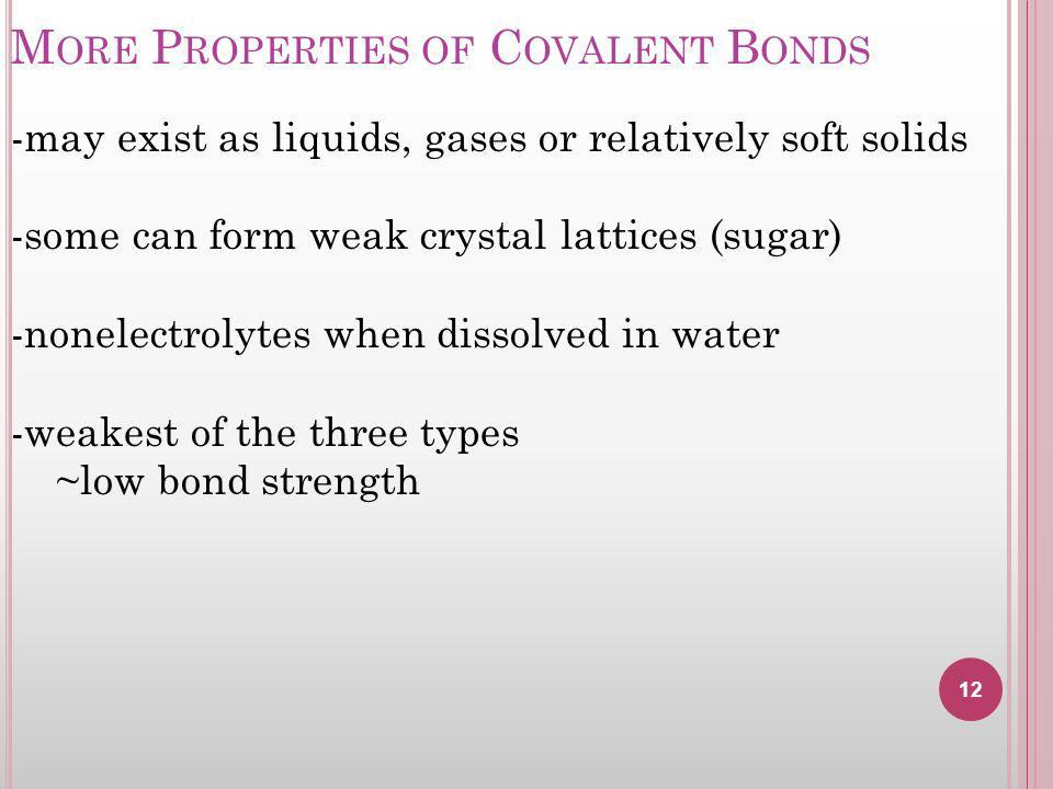 M ORE P ROPERTIES OF C OVALENT B ONDS 12 -may exist as liquids, gases or relatively soft solids -some can form weak crystal lattices (sugar) -nonelectrolytes when dissolved in water -weakest of the three types ~low bond strength