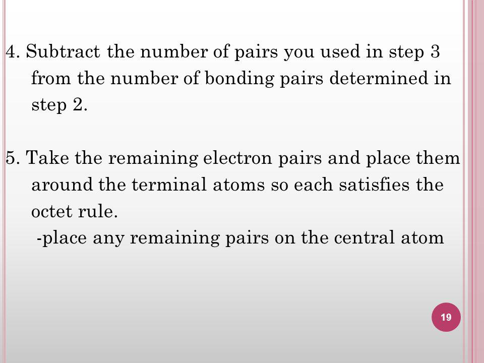 4. Subtract the number of pairs you used in step 3 from the number of bonding pairs determined in step 2. 5. Take the remaining electron pairs and pla