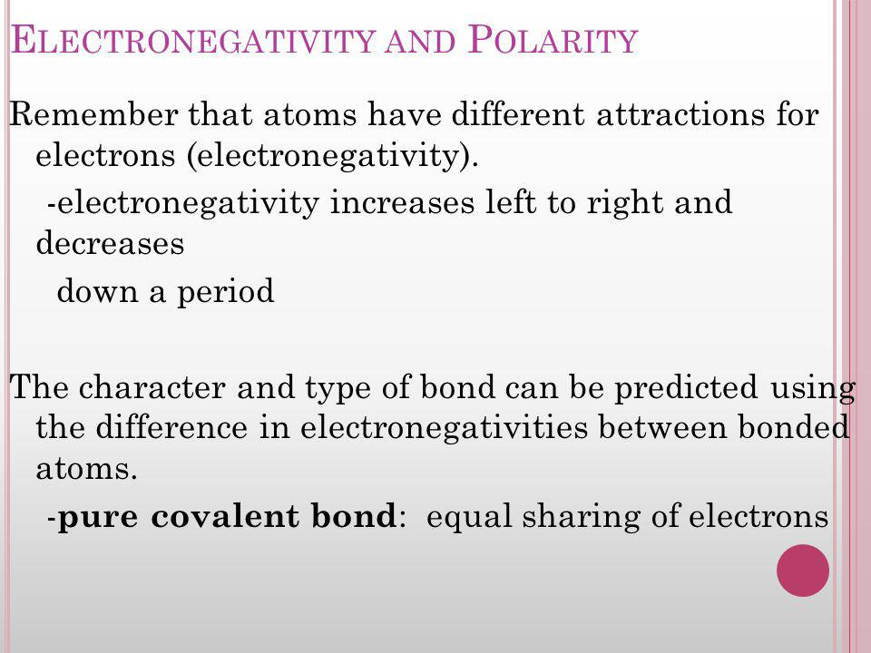 E LECTRONEGATIVITY AND P OLARITY Remember that atoms have different attractions for electrons (electronegativity). -electronegativity increases left t