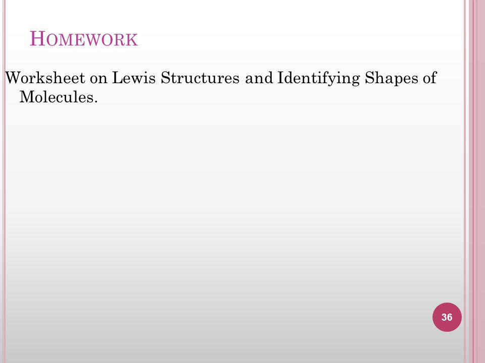 H OMEWORK Worksheet on Lewis Structures and Identifying Shapes of Molecules. 36