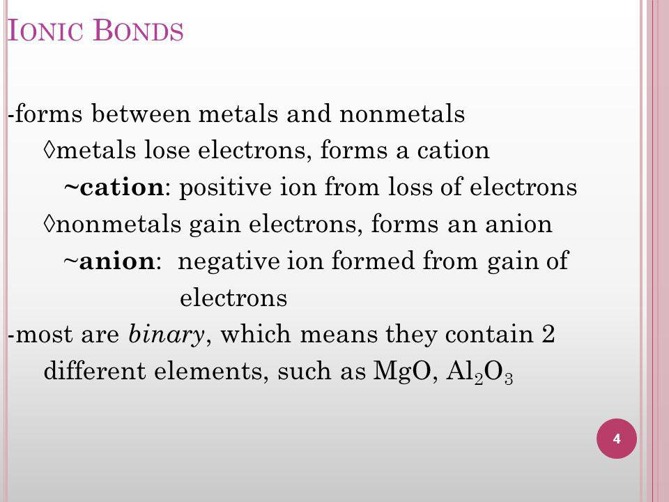 I ONIC B ONDS -forms between metals and nonmetals metals lose electrons, forms a cation ~cation : positive ion from loss of electrons nonmetals gain electrons, forms an anion ~ anion : negative ion formed from gain of electrons -most are binary, which means they contain 2 different elements, such as MgO, Al 2 O 3 4