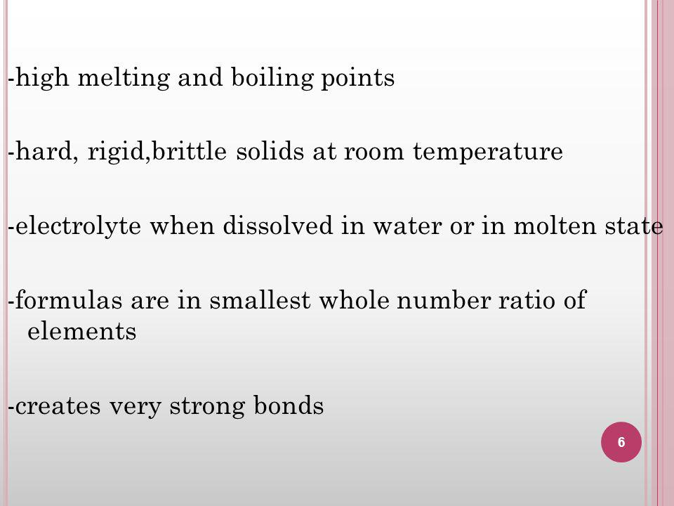 -high melting and boiling points -hard, rigid,brittle solids at room temperature -electrolyte when dissolved in water or in molten state -formulas are