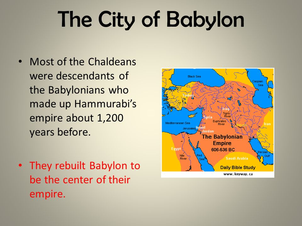 The City of Babylon Most of the Chaldeans were descendants of the Babylonians who made up Hammurabis empire about 1,200 years before. They rebuilt Bab