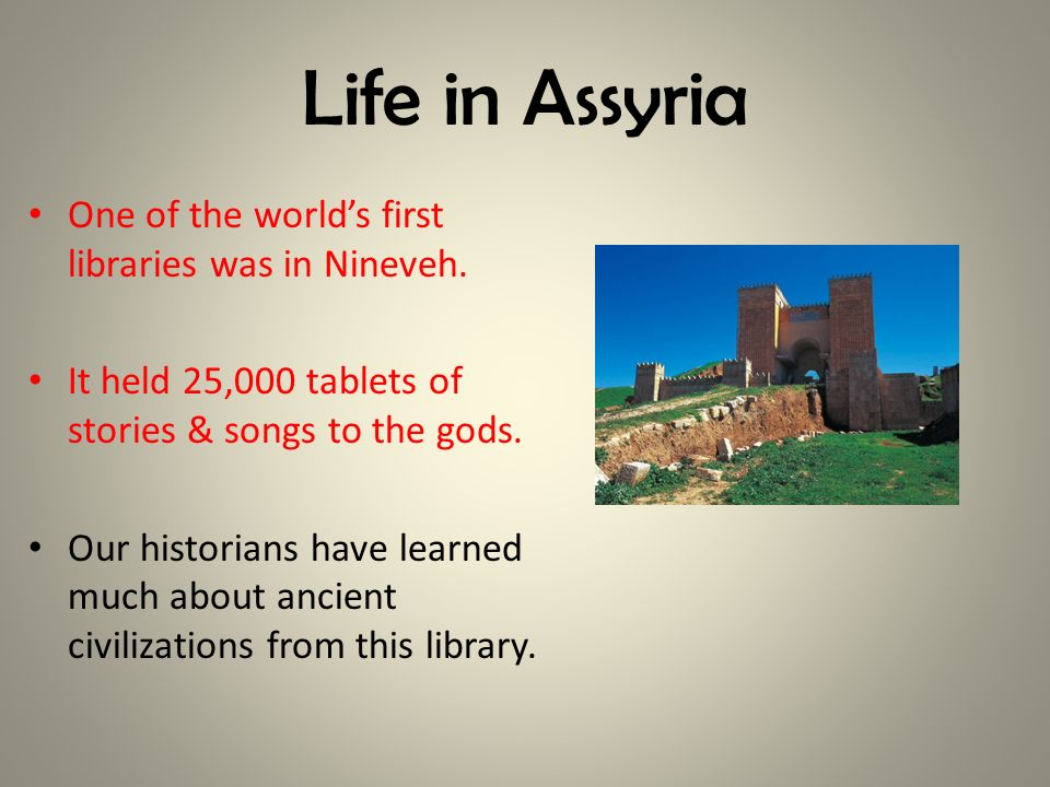 Life in Assyria One of the worlds first libraries was in Nineveh. It held 25,000 tablets of stories & songs to the gods. Our historians have learned m