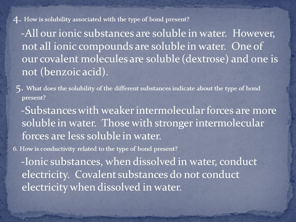 4. How is solubility associated with the type of bond present? -All our ionic substances are soluble in water. However, not all ionic compounds are so