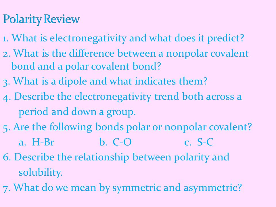 1. What is electronegativity and what does it predict? 2. What is the difference between a nonpolar covalent bond and a polar covalent bond? 3. What i