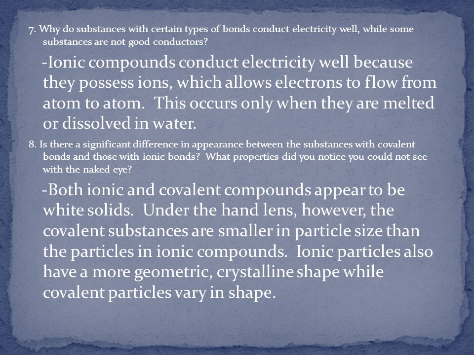 7. Why do substances with certain types of bonds conduct electricity well, while some substances are not good conductors? -Ionic compounds conduct ele