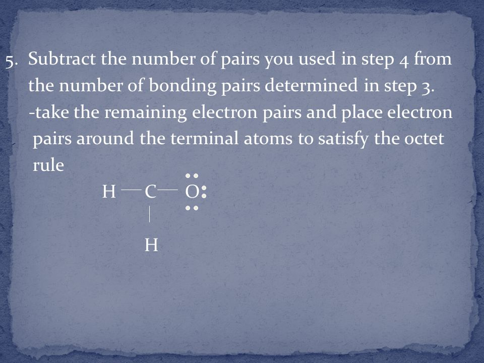 5. Subtract the number of pairs you used in step 4 from the number of bonding pairs determined in step 3. -take the remaining electron pairs and place