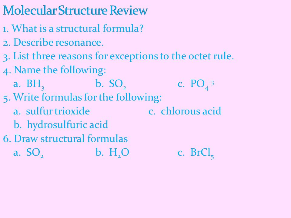 1. What is a structural formula? 2. Describe resonance. 3. List three reasons for exceptions to the octet rule. 4. Name the following: a. BH 3 b. SO 2