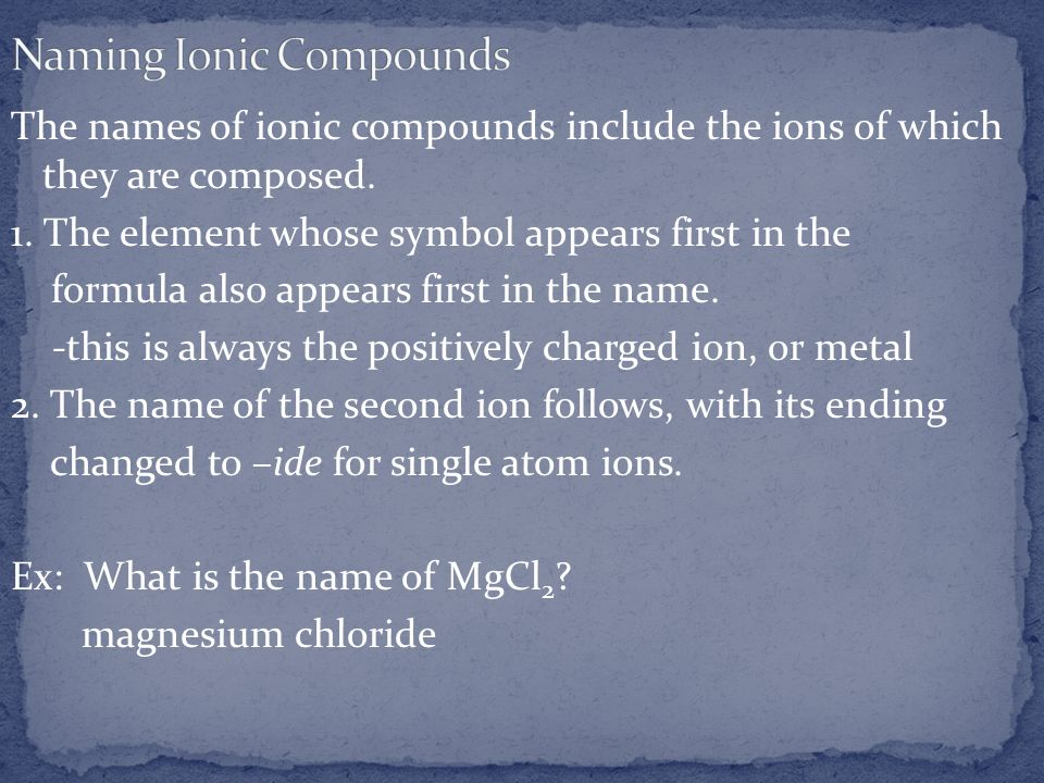 The names of ionic compounds include the ions of which they are composed. 1. The element whose symbol appears first in the formula also appears first
