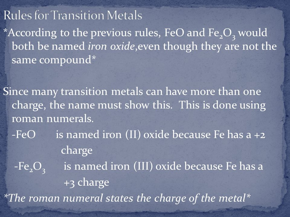 *According to the previous rules, FeO and Fe 2 O 3 would both be named iron oxide,even though they are not the same compound* Since many transition me