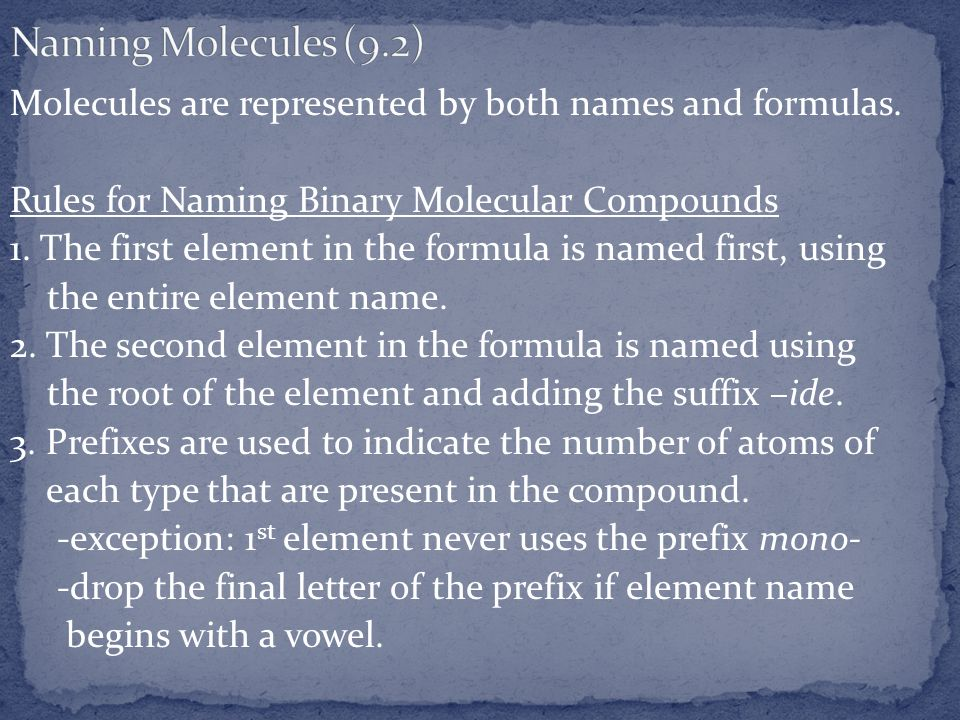 Molecules are represented by both names and formulas. Rules for Naming Binary Molecular Compounds 1. The first element in the formula is named first,