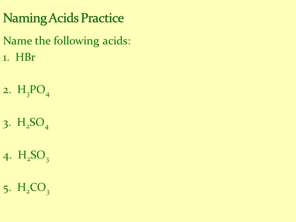 Name the following acids: 1. HBr 2. H 3 PO 4 3. H 2 SO 4 4. H 2 SO 3 5. H 2 CO 3