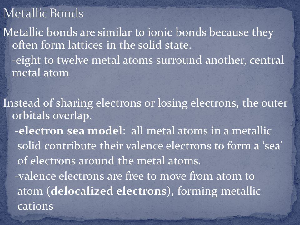 Metallic bonds are similar to ionic bonds because they often form lattices in the solid state. -eight to twelve metal atoms surround another, central