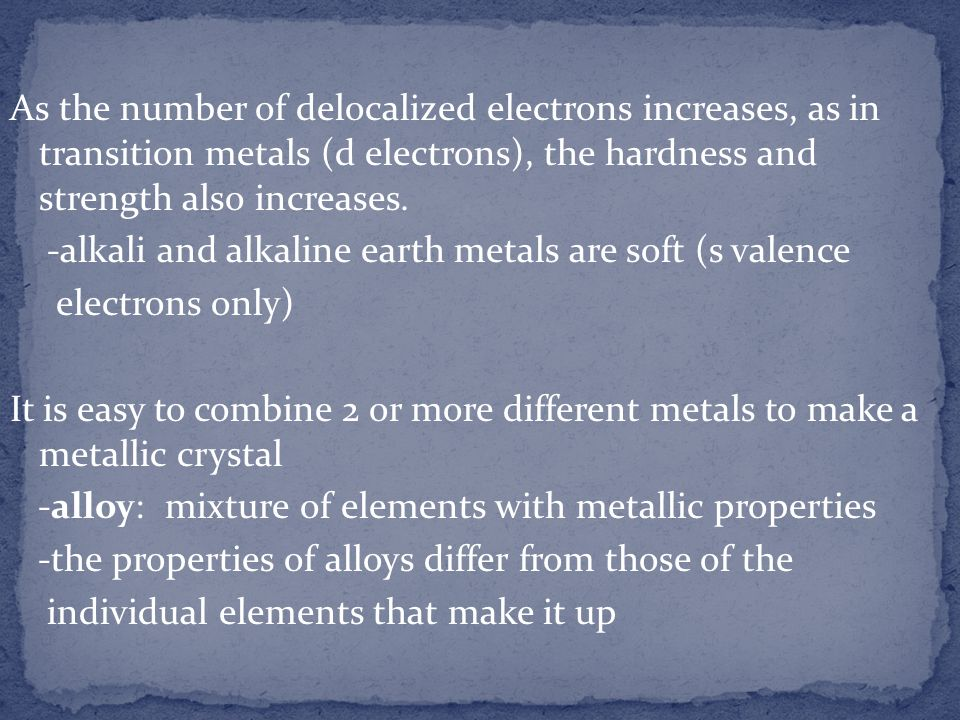 As the number of delocalized electrons increases, as in transition metals (d electrons), the hardness and strength also increases. -alkali and alkalin