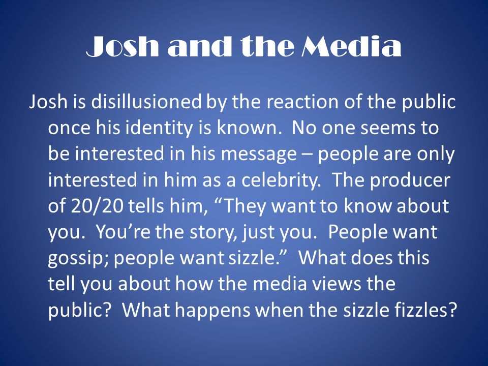 Josh and the Media Josh is disillusioned by the reaction of the public once his identity is known. No one seems to be interested in his message – peop