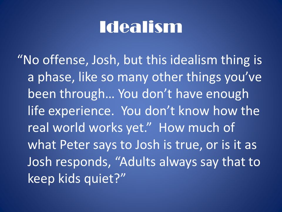 Idealism No offense, Josh, but this idealism thing is a phase, like so many other things youve been through… You dont have enough life experience. You