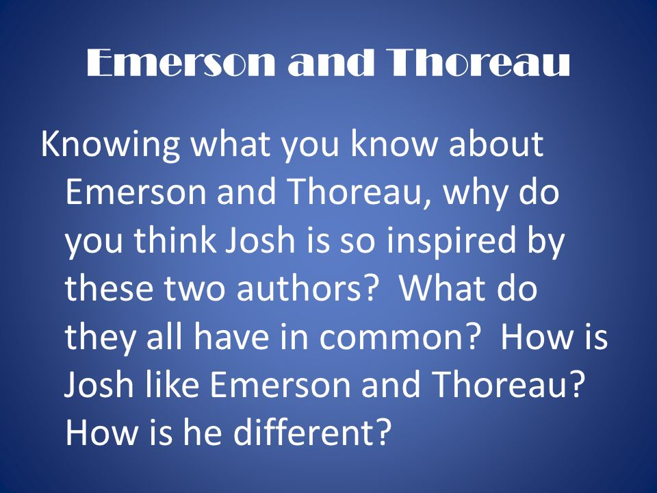 Emerson and Thoreau Knowing what you know about Emerson and Thoreau, why do you think Josh is so inspired by these two authors? What do they all have