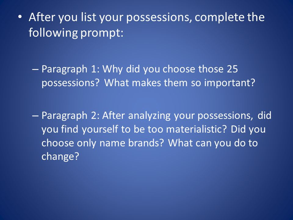 After you list your possessions, complete the following prompt: – Paragraph 1: Why did you choose those 25 possessions? What makes them so important?