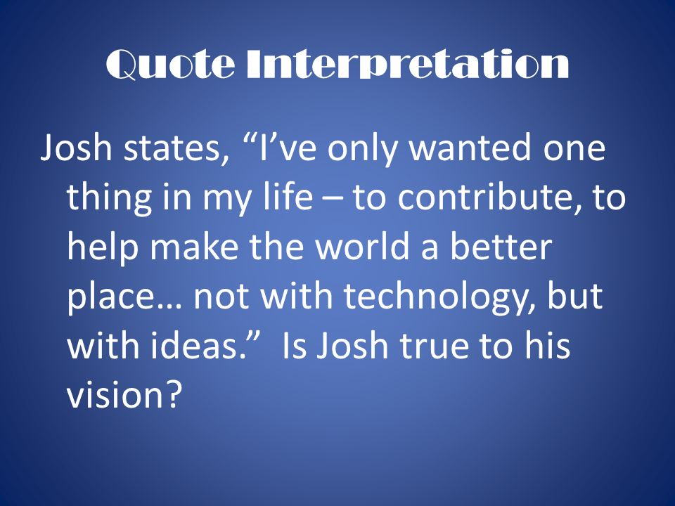 Quote Interpretation Josh states, Ive only wanted one thing in my life – to contribute, to help make the world a better place… not with technology, bu