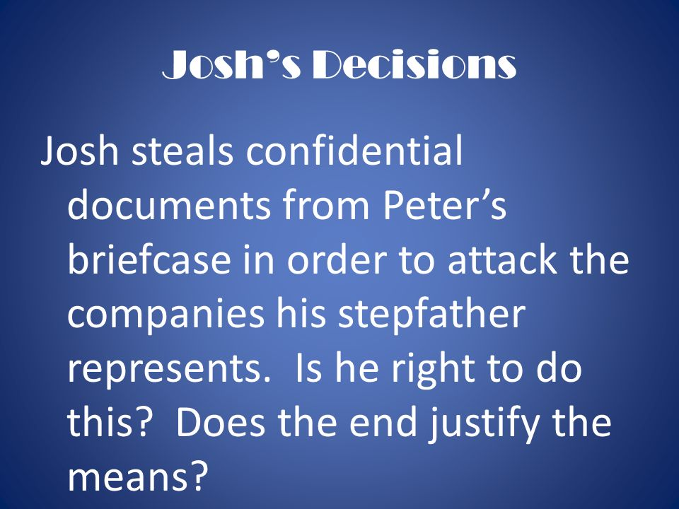 Joshs Decisions Josh steals confidential documents from Peters briefcase in order to attack the companies his stepfather represents. Is he right to do