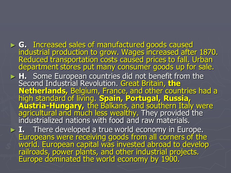G.Increased sales of manufactured goods caused industrial production to grow. Wages increased after 1870. Reduced transportation costs caused prices t