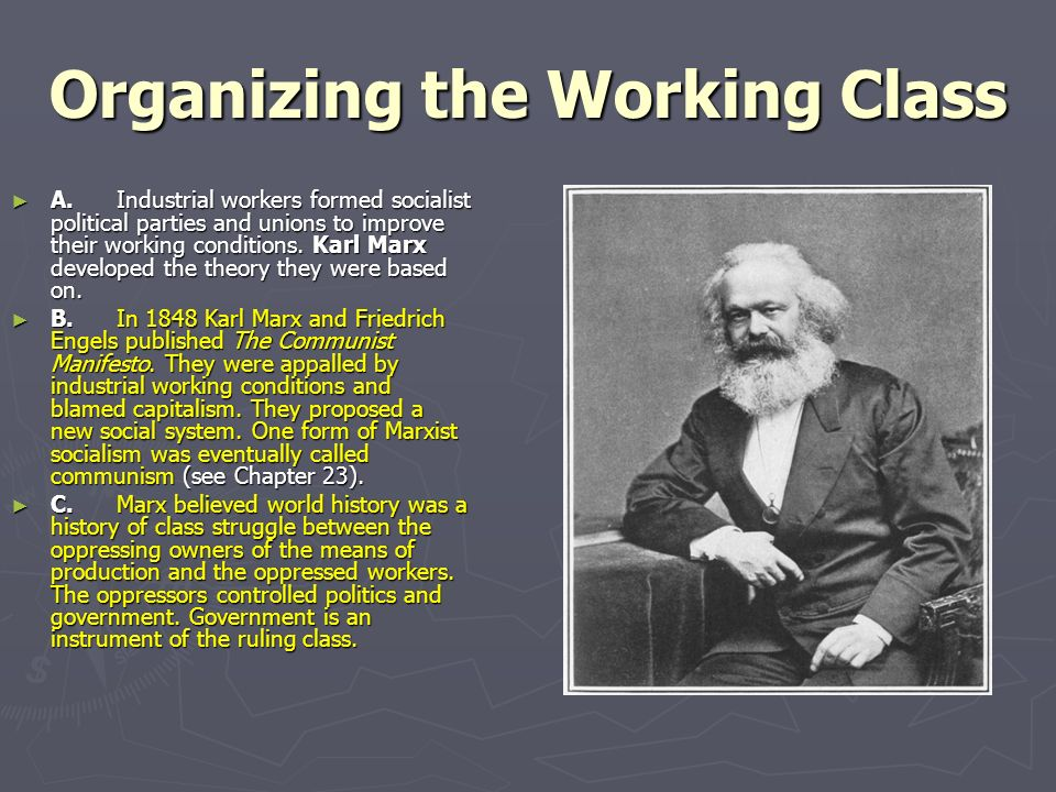 Organizing the Working Class A.Industrial workers formed socialist political parties and unions to improve their working conditions.