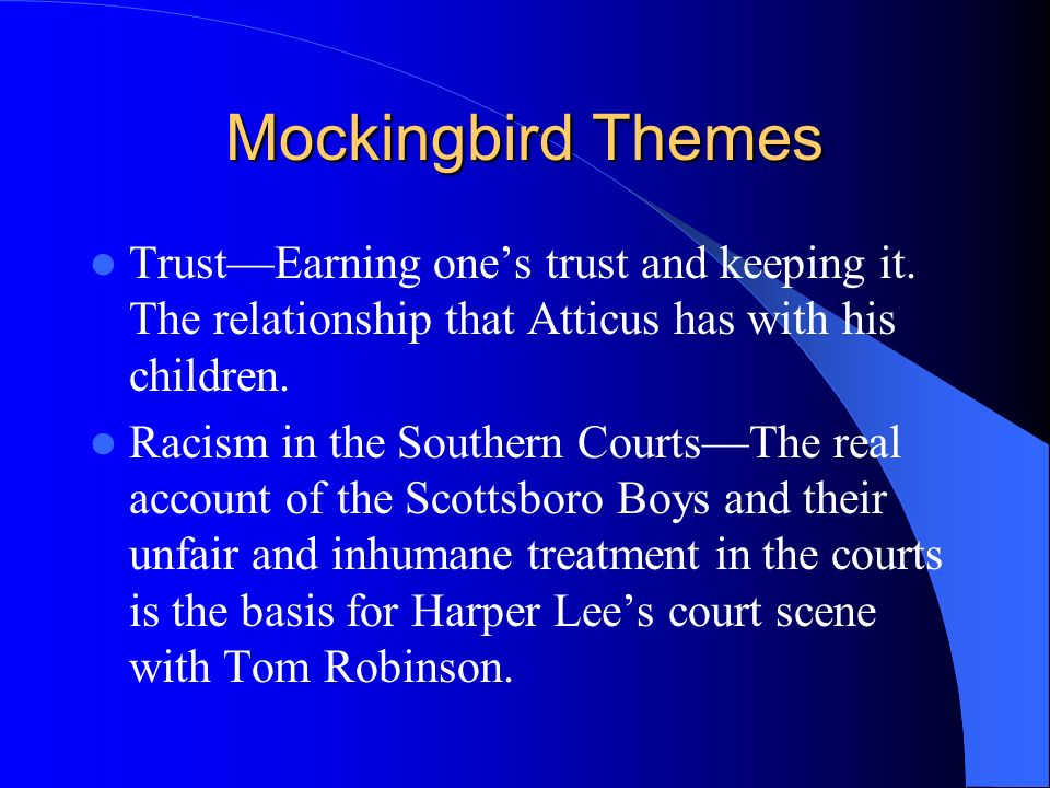Mockingbird Themes TrustEarning ones trust and keeping it. The relationship that Atticus has with his children. Racism in the Southern CourtsThe real