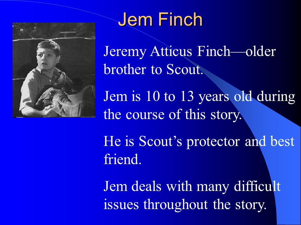 Jem Finch Jeremy Atticus Fincholder brother to Scout. Jem is 10 to 13 years old during the course of this story. He is Scouts protector and best frien