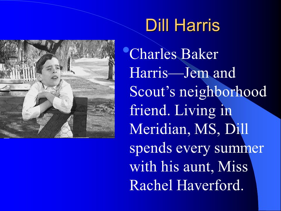 Dill Harris Charles Baker HarrisJem and Scouts neighborhood friend. Living in Meridian, MS, Dill spends every summer with his aunt, Miss Rachel Haverf