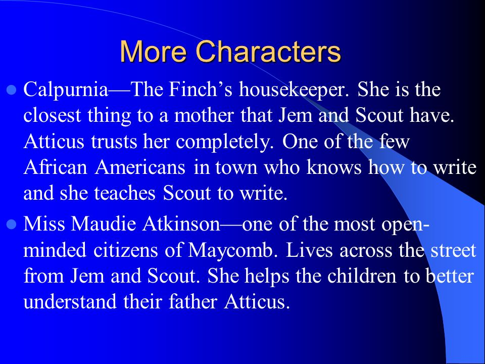 More Characters CalpurniaThe Finchs housekeeper. She is the closest thing to a mother that Jem and Scout have. Atticus trusts her completely. One of t