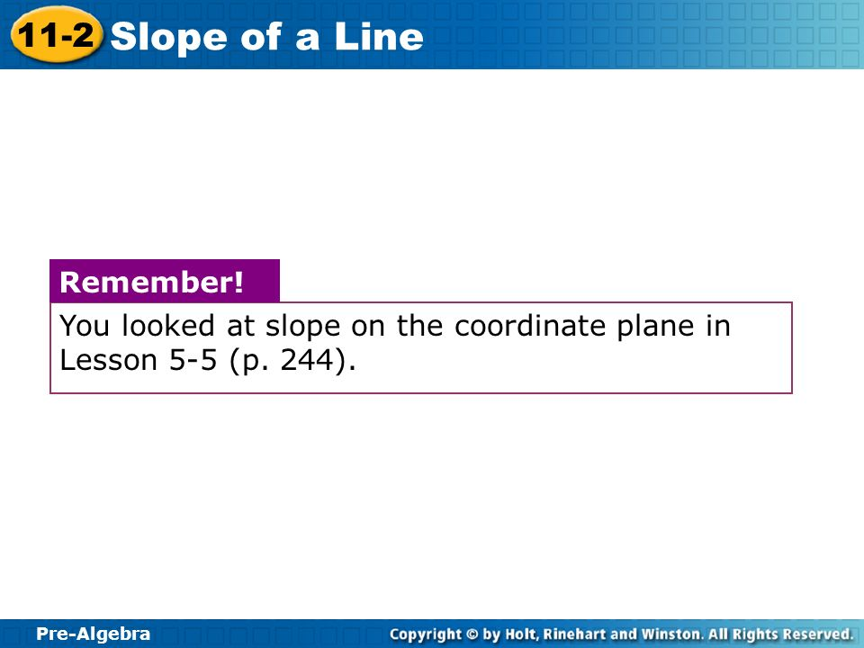 Pre-Algebra 11-2 Slope of a Line You looked at slope on the coordinate plane in Lesson 5-5 (p. 244). Remember!
