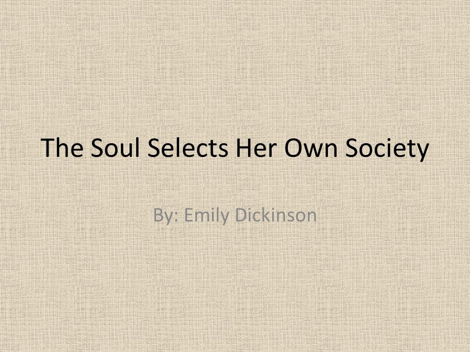 The Soul Selects Her Own Society By: Emily Dickinson